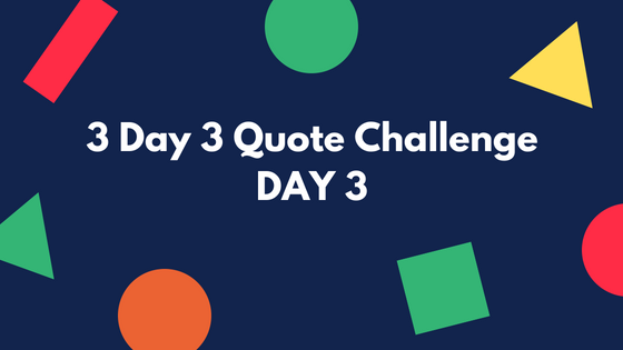 3 Day 3 Quote Challenge: Day 3